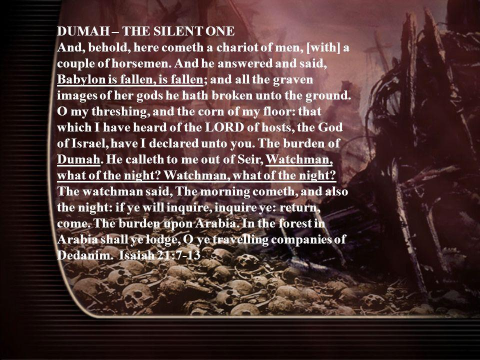 DUMAH – THE SILENT ONE And, behold, here cometh a chariot of men, [with] a couple of horsemen. And he answered and said, Babylon is fallen, is fallen;
