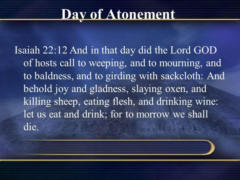Day of Atonement Isaiah 22:12 And in that day did the Lord GOD of hosts call to weeping, and to mourning, and to baldness, and to girding with sackclo