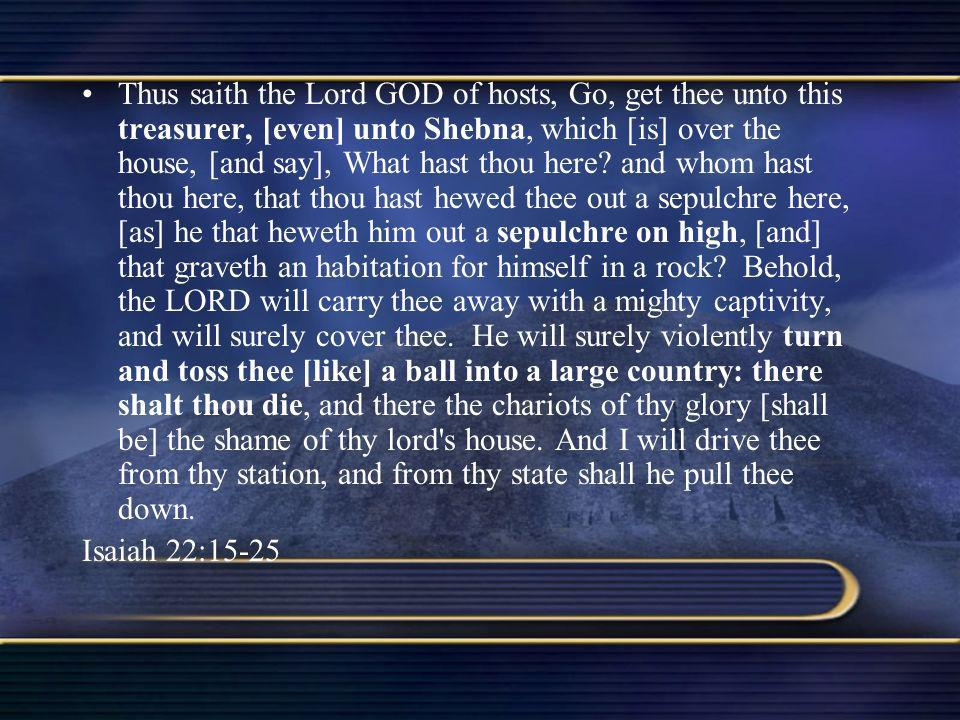 Thus saith the Lord GOD of hosts, Go, get thee unto this treasurer, [even] unto Shebna, which [is] over the house, [and say], What hast thou here? and