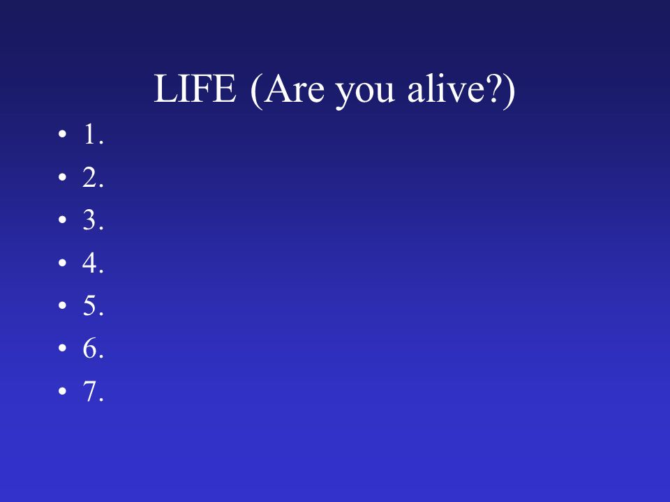 LIFE (Are you alive ) 1. 2. 3. 4. 5. 6. 7.