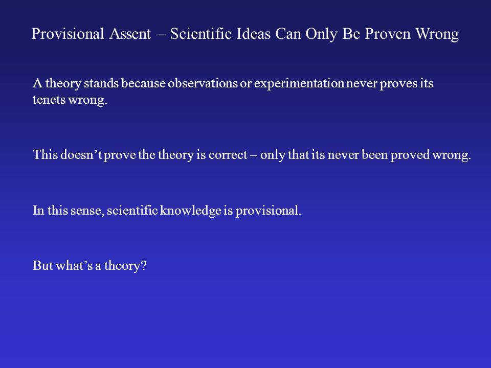 Provisional Assent – Scientific Ideas Can Only Be Proven Wrong A theory stands because observations or experimentation never proves its tenets wrong.