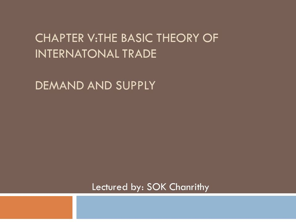 CHAPTER V:THE BASIC THEORY OF INTERNATONAL TRADE DEMAND AND SUPPLY Lectured by: SOK Chanrithy