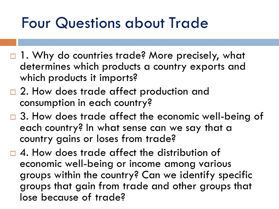 Four Questions about Trade 1. Why do countries trade? More precisely, what determines which products a country exports and which products it imports?