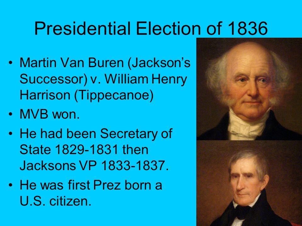 Presidential Election of 1836 Martin Van Buren (Jacksons Successor) v. William Henry Harrison (Tippecanoe) MVB won. He had been Secretary of State 182