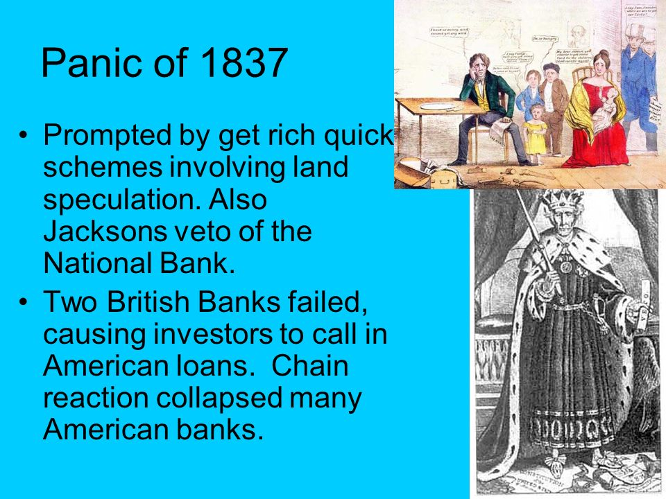 Panic of 1837 Prompted by get rich quick schemes involving land speculation. Also Jacksons veto of the National Bank. Two British Banks failed, causin