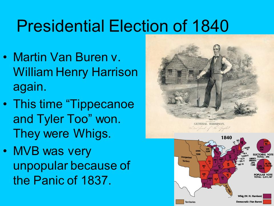 Presidential Election of 1840 Martin Van Buren v. William Henry Harrison again. This time Tippecanoe and Tyler Too won. They were Whigs. MVB was very