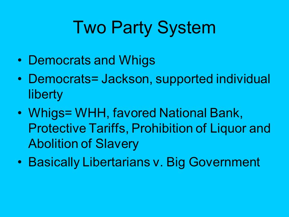 Two Party System Democrats and Whigs Democrats= Jackson, supported individual liberty Whigs= WHH, favored National Bank, Protective Tariffs, Prohibiti