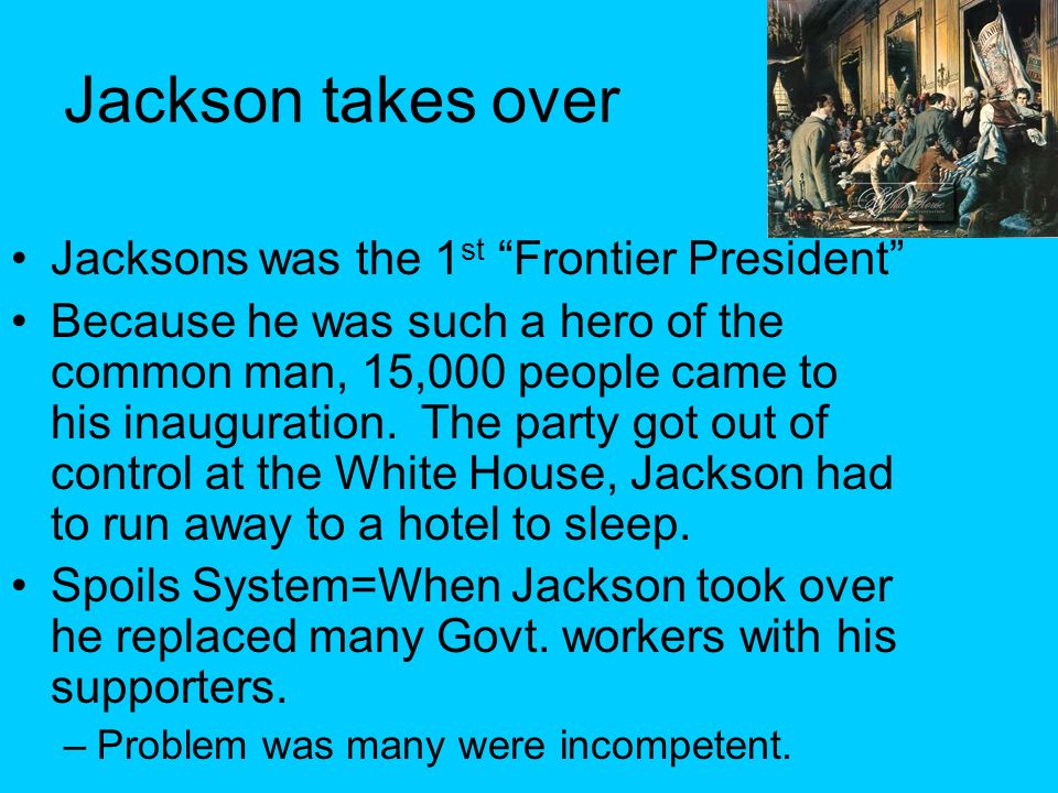 Jackson takes over Jacksons was the 1 st Frontier President Because he was such a hero of the common man, 15,000 people came to his inauguration. The