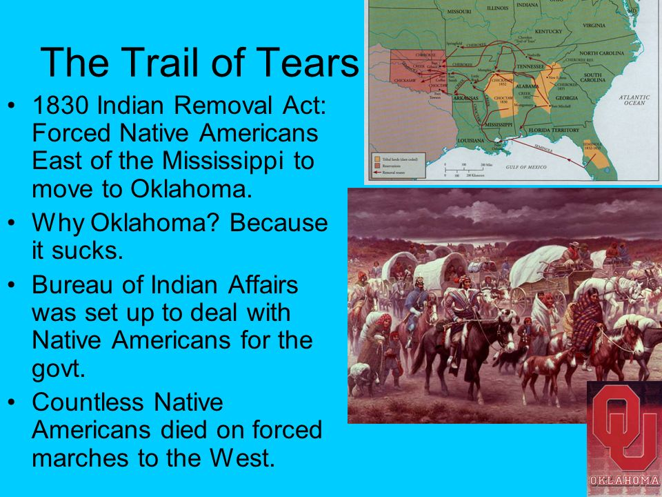 The Trail of Tears 1830 Indian Removal Act: Forced Native Americans East of the Mississippi to move to Oklahoma. Why Oklahoma? Because it sucks. Burea