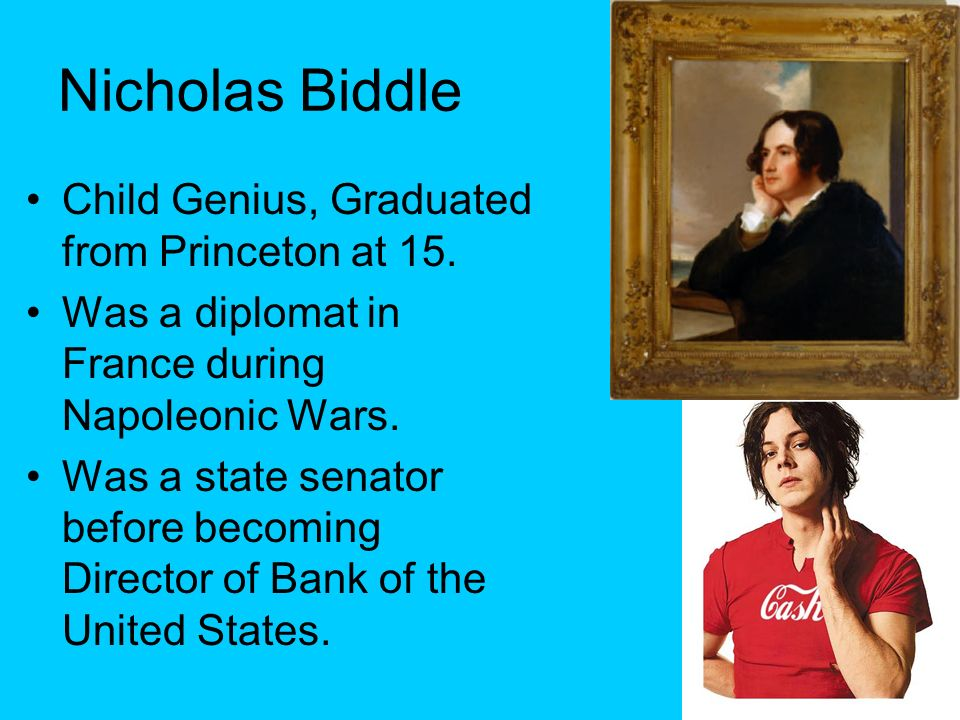 Nicholas Biddle Child Genius, Graduated from Princeton at 15. Was a diplomat in France during Napoleonic Wars. Was a state senator before becoming Dir
