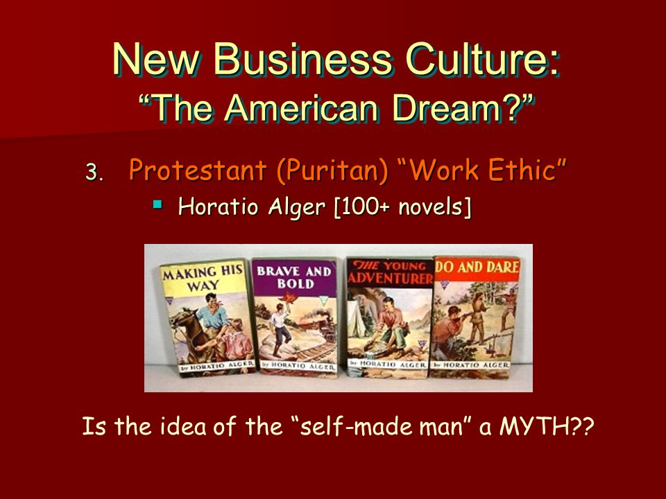 New Business Culture: The American Dream? 3. Protestant (Puritan) Work Ethic Horatio Alger [100+ novels] Horatio Alger [100+ novels] 3. Protestant (Pu