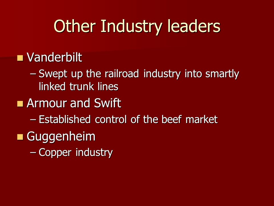 Other Industry leaders Vanderbilt Vanderbilt –Swept up the railroad industry into smartly linked trunk lines Armour and Swift Armour and Swift –Establ