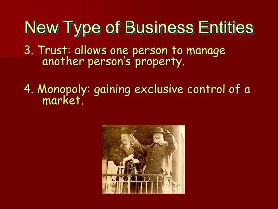 New Type of Business Entities 3. Trust: allows one person to manage another persons property. 4. Monopoly: gaining exclusive control of a market. 3. T