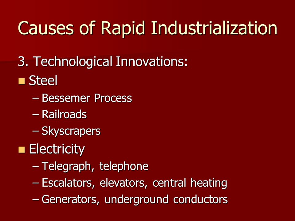 Causes of Rapid Industrialization 3. Technological Innovations: Steel Steel –Bessemer Process –Railroads –Skyscrapers Electricity Electricity –Telegra