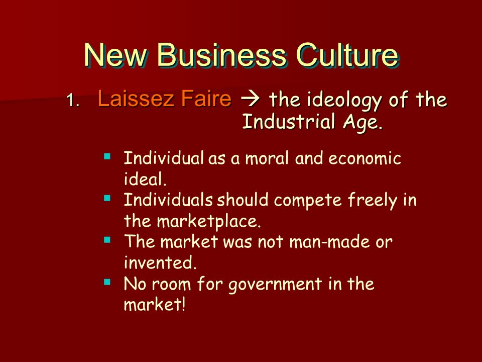 New Business Culture 1. Laissez Faire the ideology of the Industrial Age. Individual as a moral and economic ideal. Individuals should compete freely
