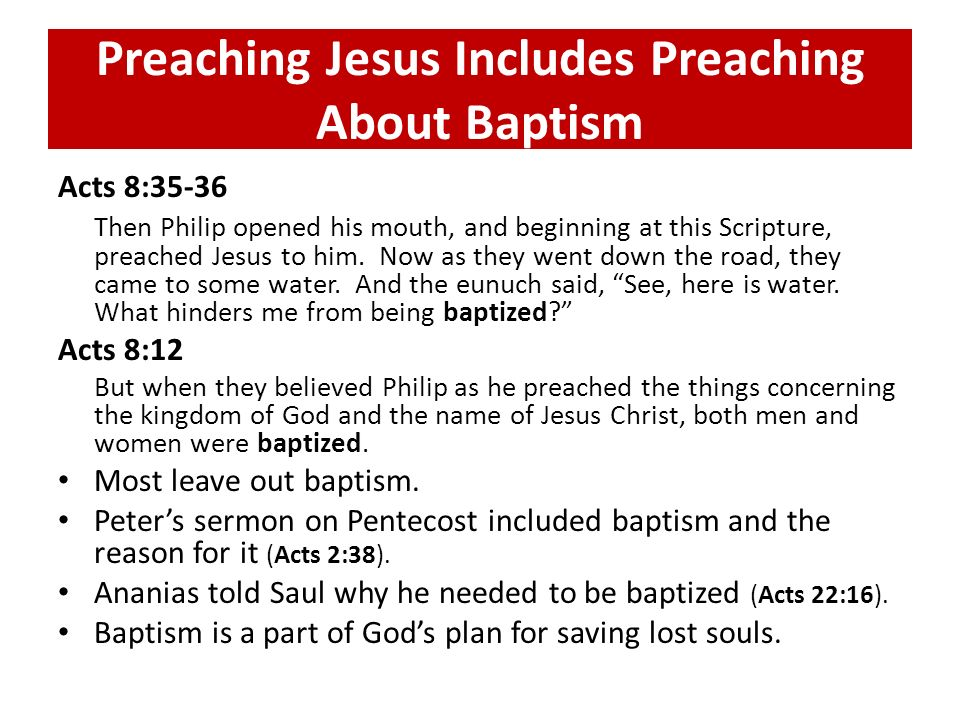 Preaching Jesus Includes Preaching About Baptism Acts 8:35-36 Then Philip opened his mouth, and beginning at this Scripture, preached Jesus to him. No