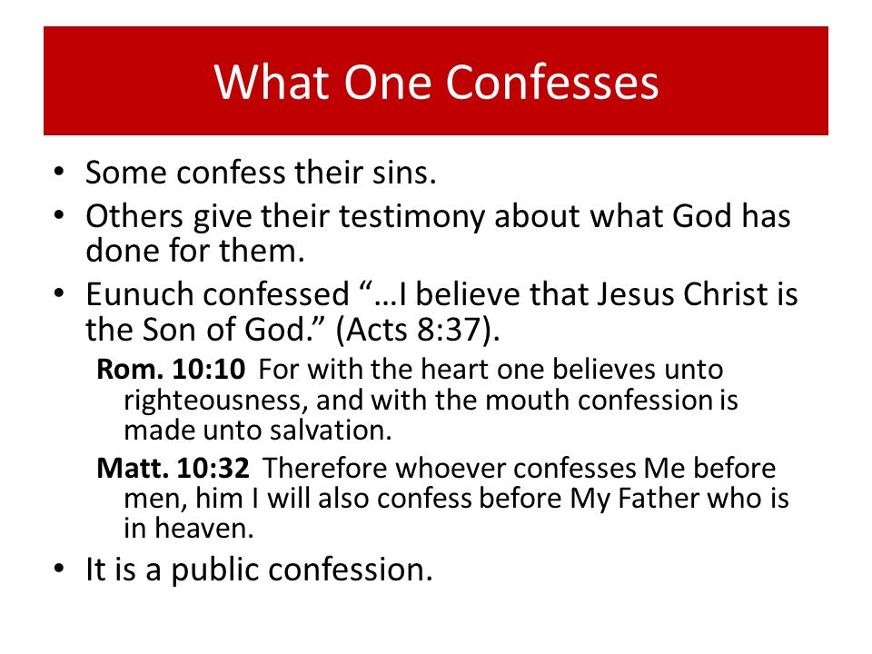 What One Confesses Some confess their sins. Others give their testimony about what God has done for them. Eunuch confessed …I believe that Jesus Chris