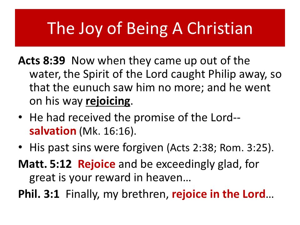 The Joy of Being A Christian Acts 8:39 Now when they came up out of the water, the Spirit of the Lord caught Philip away, so that the eunuch saw him n