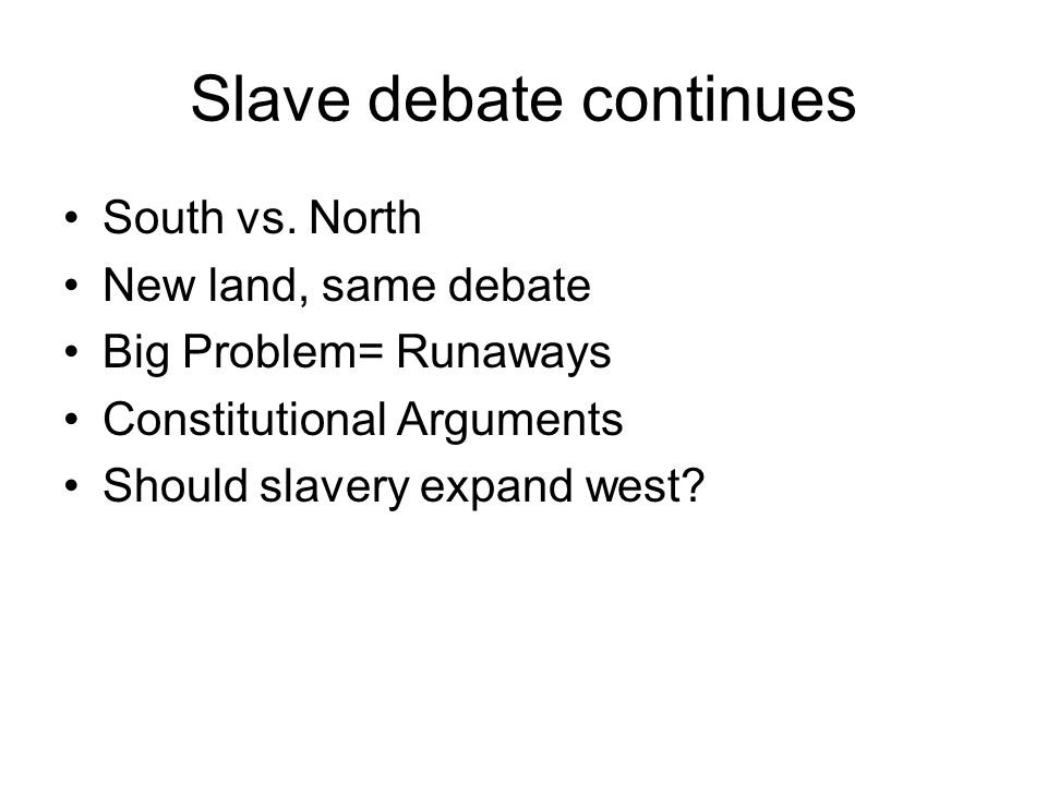 Slave debate continues South vs. North New land, same debate Big Problem= Runaways Constitutional Arguments Should slavery expand west?