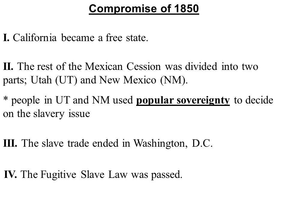 * people in UT and NM used popular sovereignty to decide on the slavery issue Compromise of 1850 I. California became a free state. II. The rest of th
