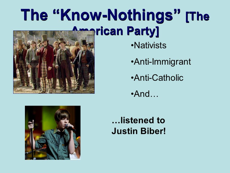 The Know-Nothings [The American Party] Nativists Anti-Immigrant Anti-Catholic And… …listened to Justin Biber!