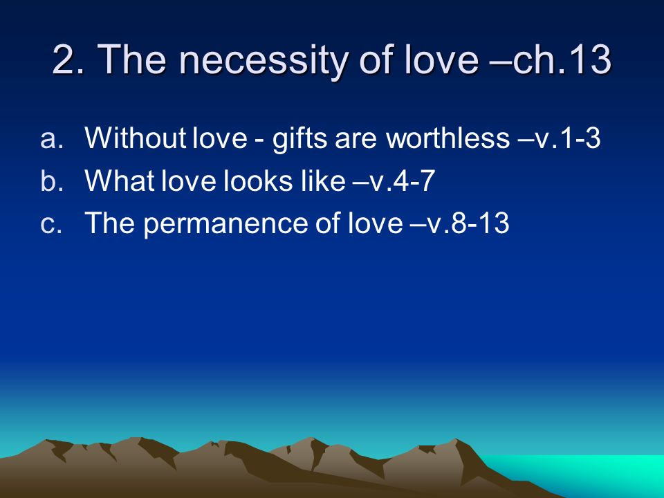 2. The necessity of love –ch.13 a.Without love - gifts are worthless –v.1-3 b.What love looks like –v.4-7 c.The permanence of love –v.8-13