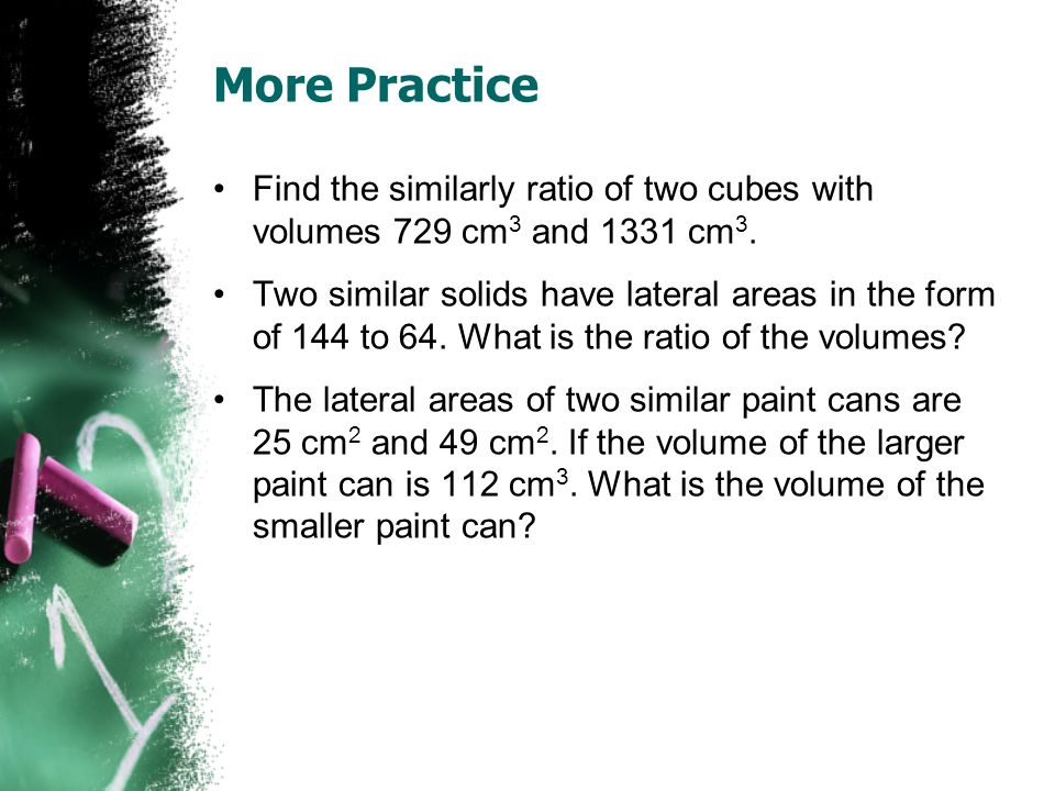 More Practice Find the similarly ratio of two cubes with volumes 729 cm 3 and 1331 cm 3.