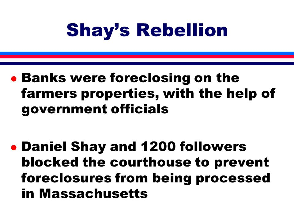 l Banks were foreclosing on the farmers properties, with the help of government officials l Daniel Shay and 1200 followers blocked the courthouse to p