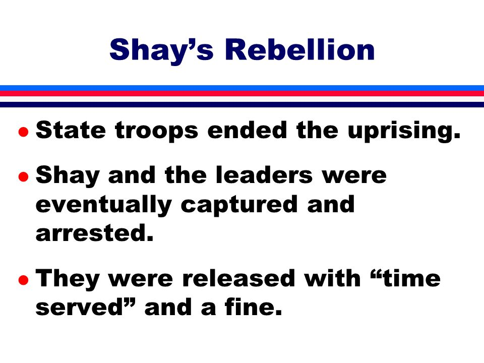l State troops ended the uprising. l Shay and the leaders were eventually captured and arrested. l They were released with time served and a fine. Sha