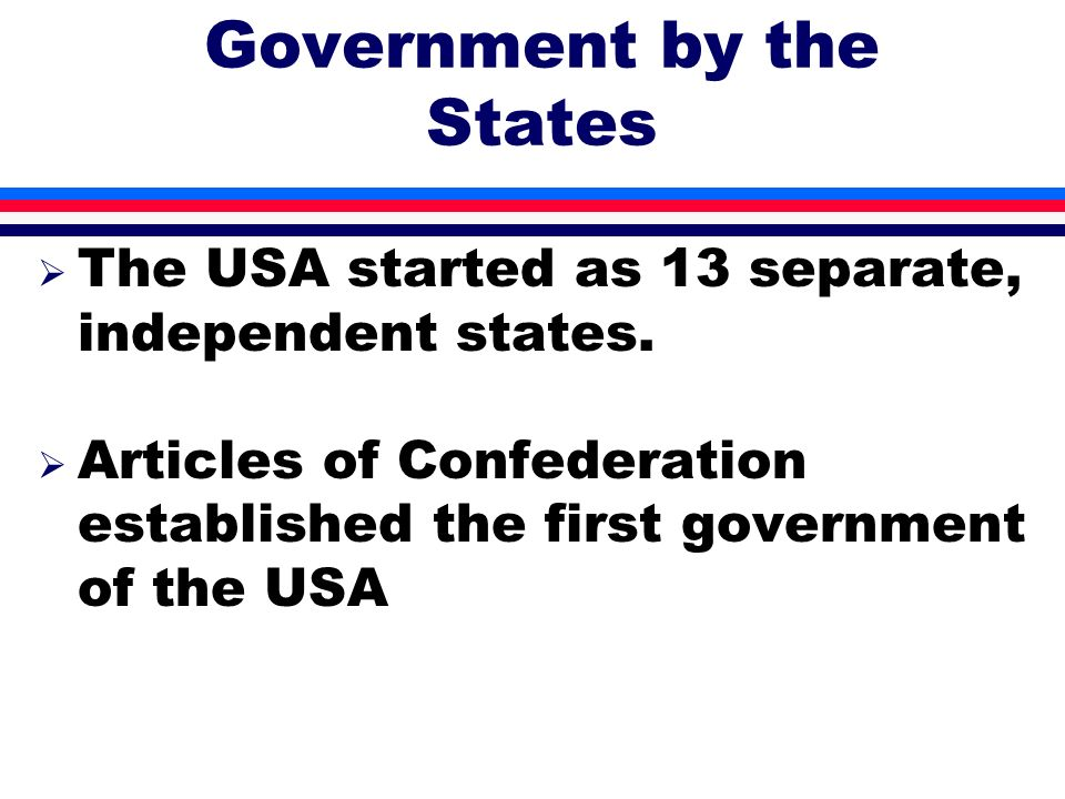 Government by the States The USA started as 13 separate, independent states. The USA started as 13 separate, independent states. Articles of Confedera
