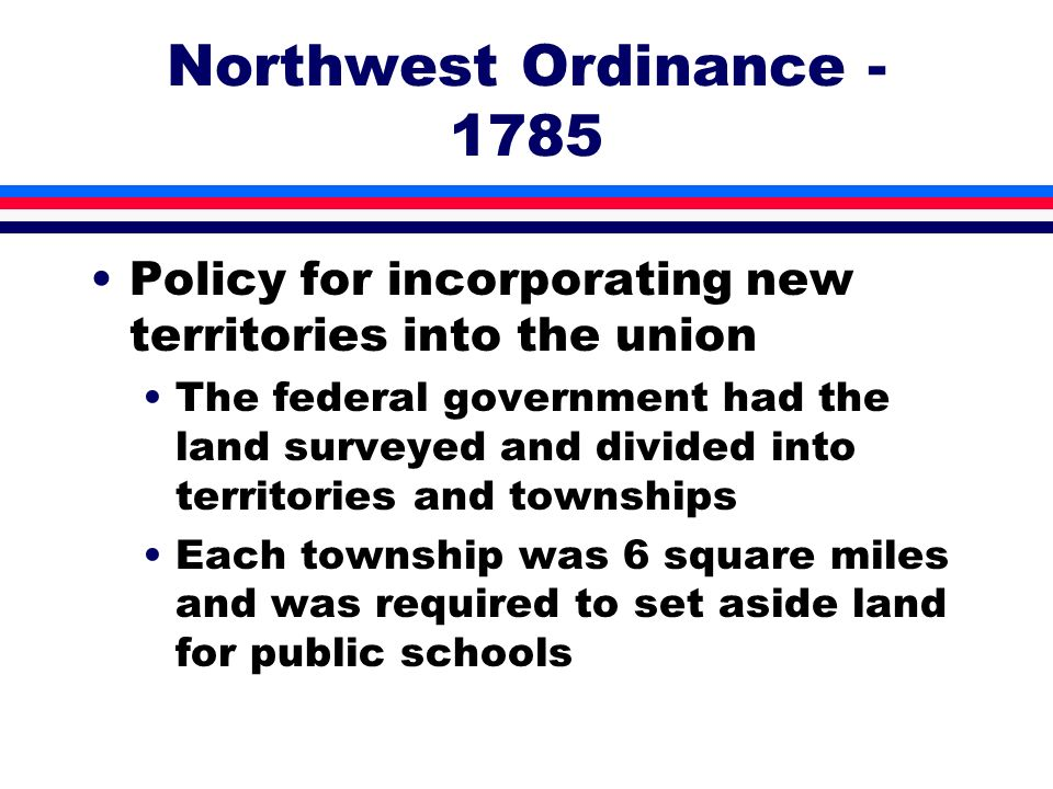 Northwest Ordinance - 1785 Policy for incorporating new territories into the union The federal government had the land surveyed and divided into terri