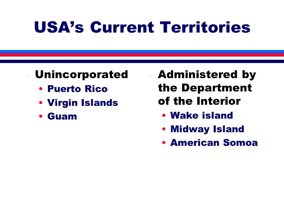 USAs Current Territories l Unincorporated Puerto Rico Virgin Islands Guam l Administered by the Department of the Interior Wake island Midway Island A