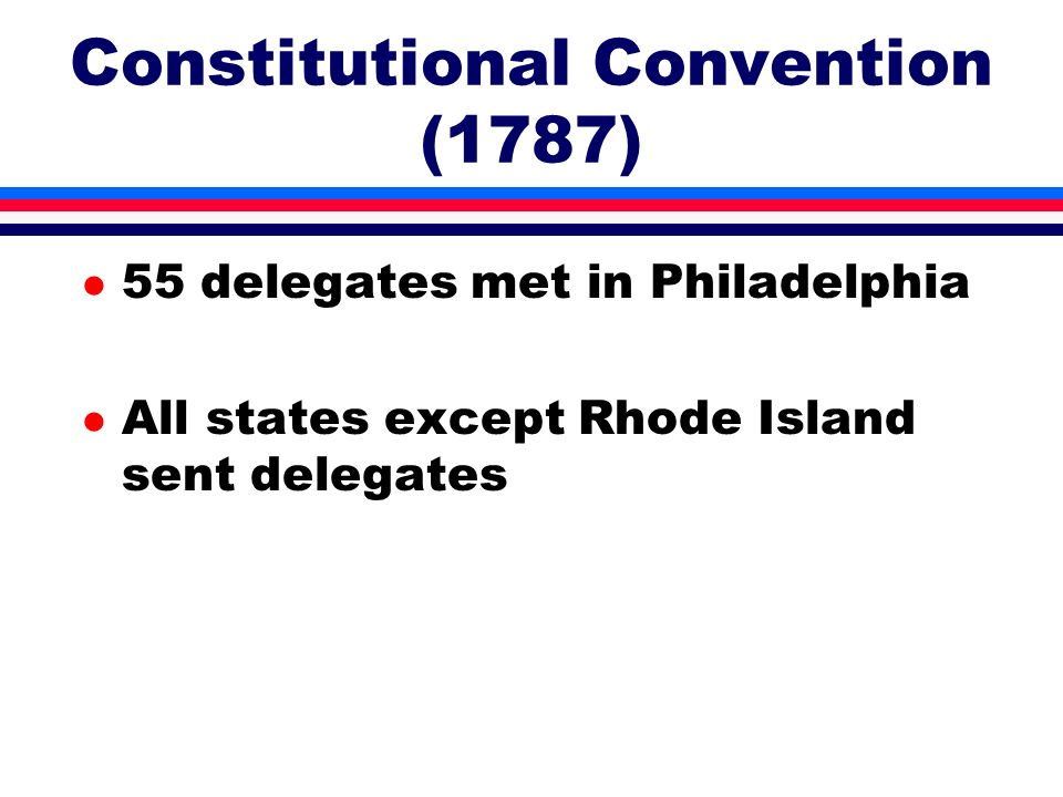 Constitutional Convention (1787) l 55 delegates met in Philadelphia l All states except Rhode Island sent delegates