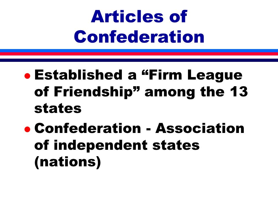 l Established a Firm League of Friendship among the 13 states l Confederation - Association of independent states (nations) Articles of Confederation