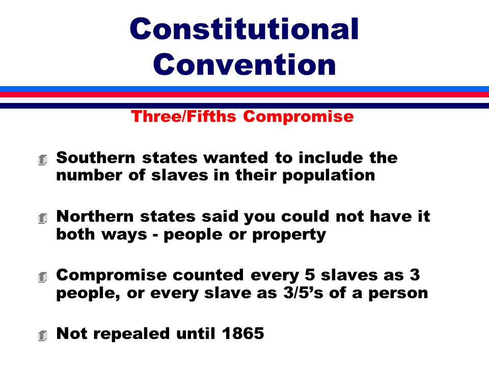 Constitutional Convention Three/Fifths Compromise 4 Southern states wanted to include the number of slaves in their population 4 Northern states said