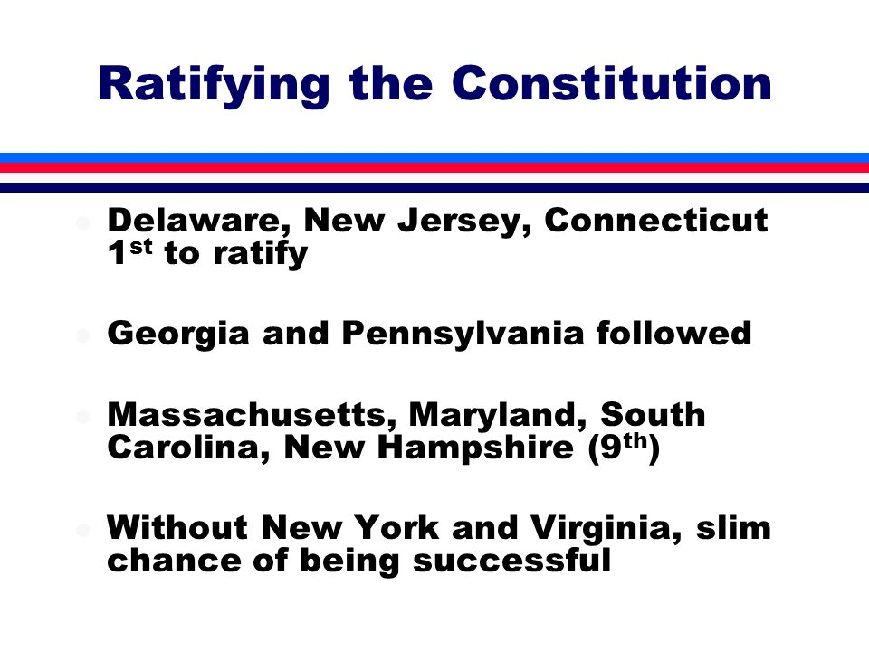 l Delaware, New Jersey, Connecticut 1 st to ratify l Georgia and Pennsylvania followed l Massachusetts, Maryland, South Carolina, New Hampshire (9 th