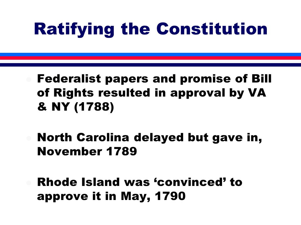 l Federalist papers and promise of Bill of Rights resulted in approval by VA & NY (1788) l North Carolina delayed but gave in, November 1789 l Rhode I