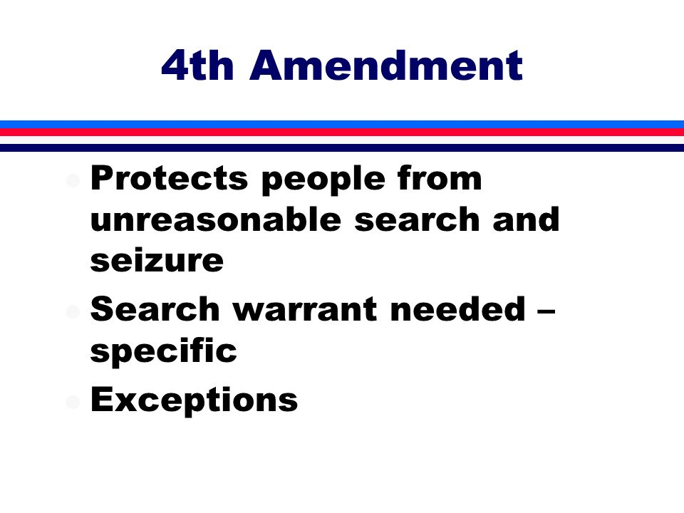 4th Amendment l Protects people from unreasonable search and seizure l Search warrant needed – specific l Exceptions