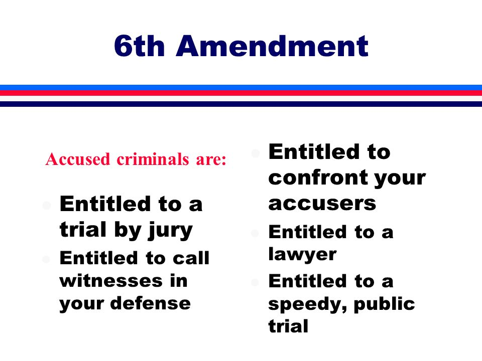 6th Amendment l Entitled to a trial by jury l Entitled to call witnesses in your defense l Entitled to confront your accusers l Entitled to a lawyer l