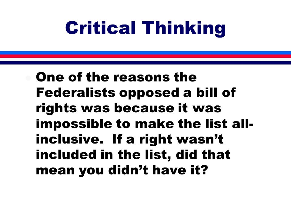 Critical Thinking l One of the reasons the Federalists opposed a bill of rights was because it was impossible to make the list all- inclusive. If a ri