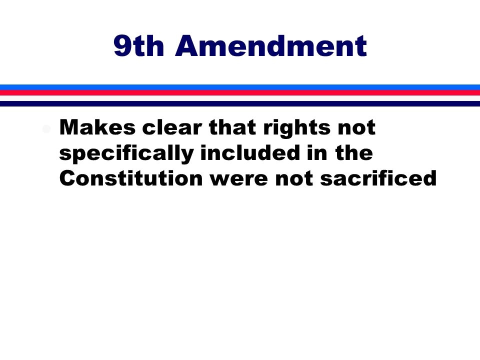 9th Amendment l Makes clear that rights not specifically included in the Constitution were not sacrificed