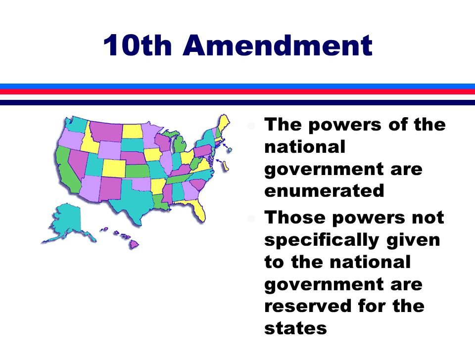 10th Amendment l The powers of the national government are enumerated l Those powers not specifically given to the national government are reserved fo