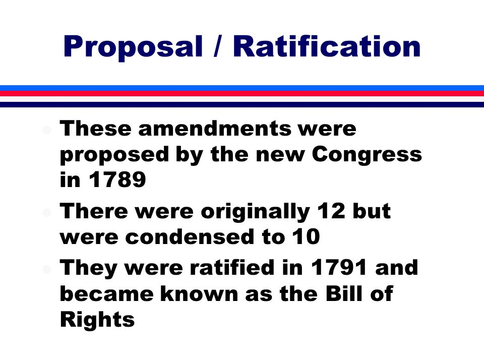 Proposal / Ratification l These amendments were proposed by the new Congress in 1789 l There were originally 12 but were condensed to 10 l They were r