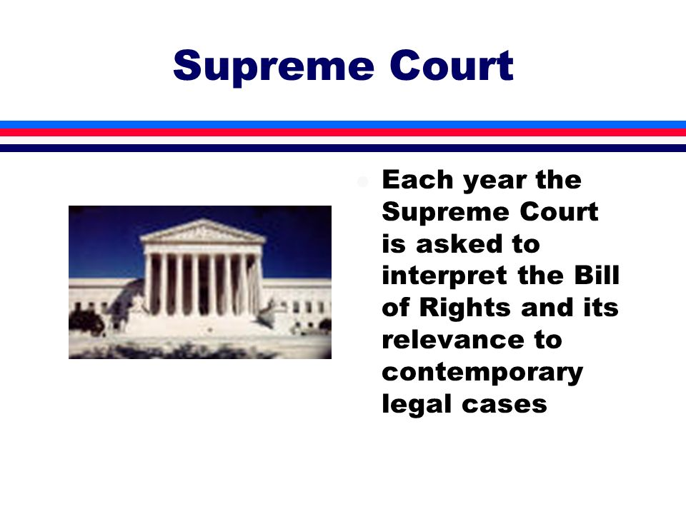 Supreme Court l Each year the Supreme Court is asked to interpret the Bill of Rights and its relevance to contemporary legal cases
