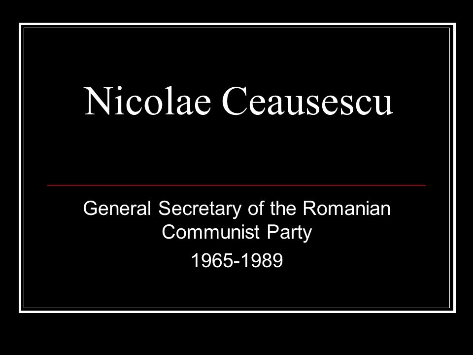 Nicolae Ceausescu General Secretary of the Romanian Communist Party 1965-1989