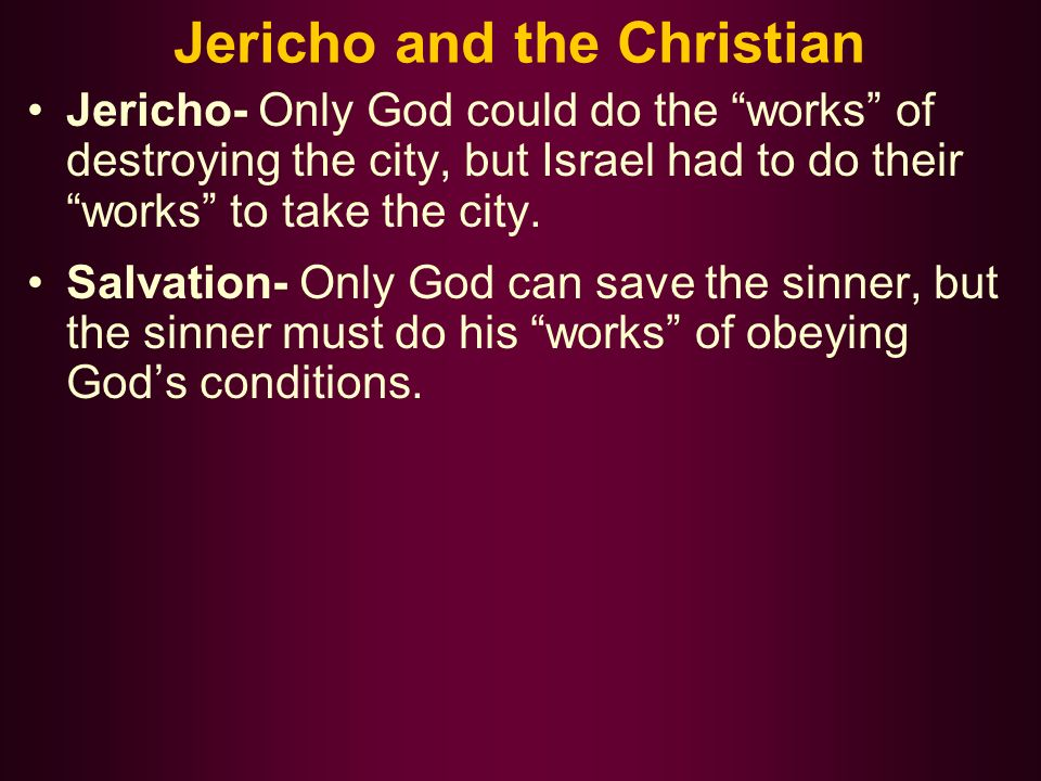 Jericho and the Christian Jericho- Only God could do the works of destroying the city, but Israel had to do their works to take the city.