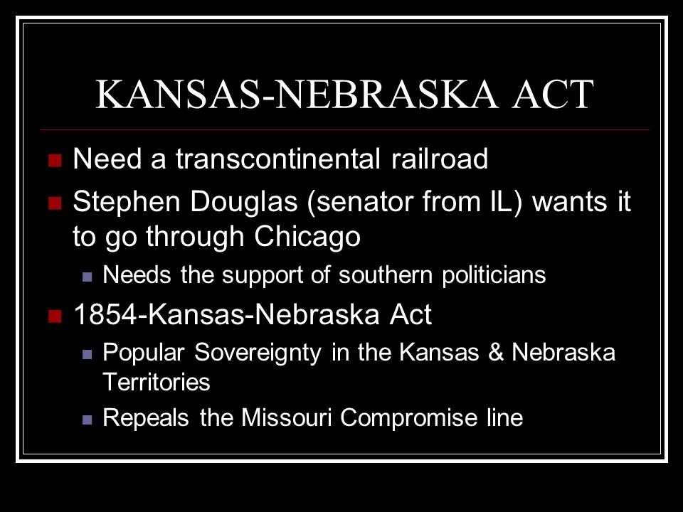 KANSAS-NEBRASKA ACT Need a transcontinental railroad Stephen Douglas (senator from IL) wants it to go through Chicago Needs the support of southern po
