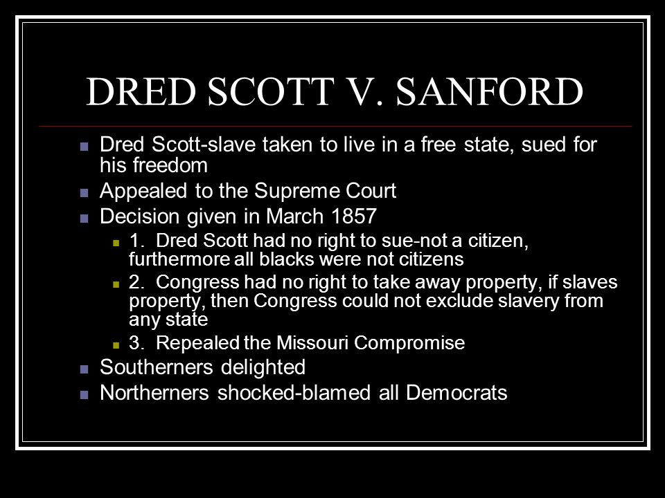 DRED SCOTT V. SANFORD Dred Scott-slave taken to live in a free state, sued for his freedom Appealed to the Supreme Court Decision given in March 1857
