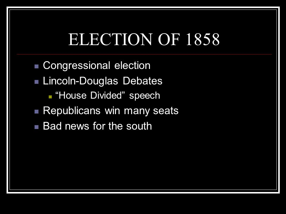 ELECTION OF 1858 Congressional election Lincoln-Douglas Debates House Divided speech Republicans win many seats Bad news for the south