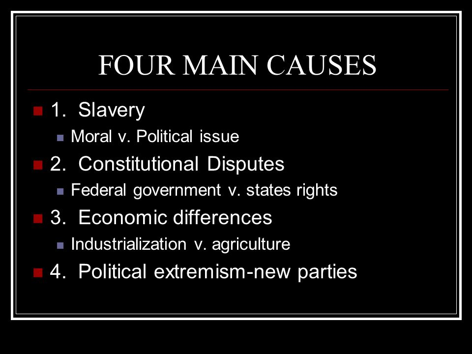 FOUR MAIN CAUSES 1. Slavery Moral v. Political issue 2. Constitutional Disputes Federal government v. states rights 3. Economic differences Industrial